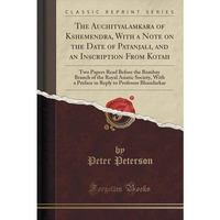 The Auchityalamkara of Kshemendra, with a Note on the Date of Patanjali, and an Inscription from Kotah: Two Papers Read Before the Bombay Branch of ... to Professor Bhandarkar (Classic Reprint)