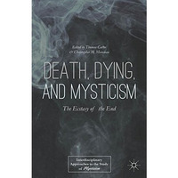 Death, Dying, and Mysticism: The Ecstasy of the End (Interdisciplinary Approaches to the Study of Mysticism)